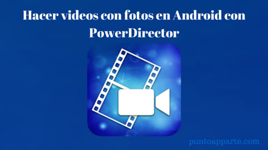 Hacer videos con fotos en Android con PowerDirector